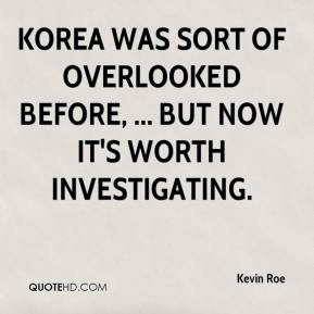 Kevin Roe  - Korea was sort of overlooked before, ... but now it's worth investigating.