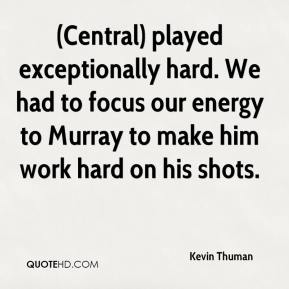 Kevin Thuman  - (Central) played exceptionally hard. We had to focus our energy to Murray to make him work hard on his shots.