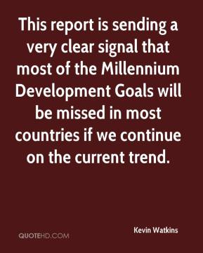 Kevin Watkins  - This report is sending a very clear signal that most of the Millennium Development Goals will be missed in most countries if we continue on the current trend.