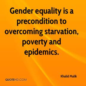 Gender equality is a precondition to overcoming starvation, poverty and epidemics.
