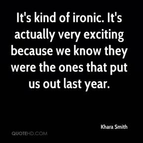 Khara Smith  - It's kind of ironic. It's actually very exciting because we know they were the ones that put us out last year.