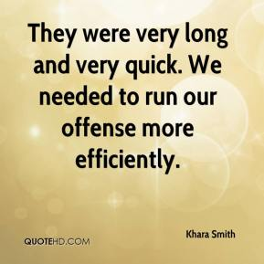 Khara Smith  - They were very long and very quick. We needed to run our offense more efficiently.