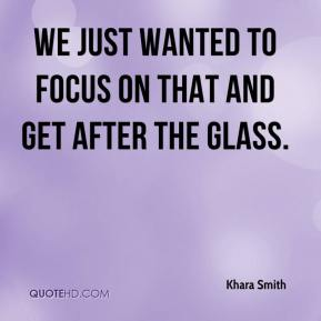 Khara Smith  - We just wanted to focus on that and get after the glass.