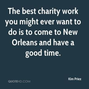 Kim Priez  - The best charity work you might ever want to do is to come to New Orleans and have a good time.