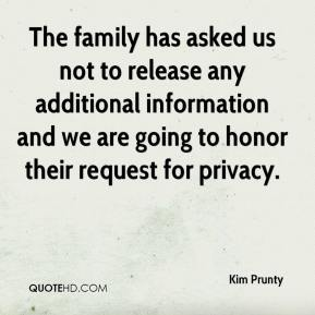 Kim Prunty  - The family has asked us not to release any additional information and we are going to honor their request for privacy.