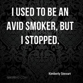Kimberly Stewart  - I used to be an avid smoker, but I stopped.