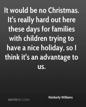 Kimberly Williams  - It would be no Christmas. It's really hard out here these days for families with children trying to have a nice holiday, so I think it's an advantage to us.