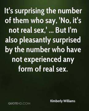 Kimberly Williams  - It's surprising the number of them who say, 'No, it's not real sex,' ... But I'm also pleasantly surprised by the number who have not experienced any form of real sex.