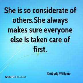 Kimberly Williams  - She is so considerate of others.She always makes sure everyone else is taken care of first.