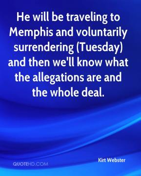 Kirt Webster  - He will be traveling to Memphis and voluntarily surrendering (Tuesday) and then we'll know what the allegations are and the whole deal.