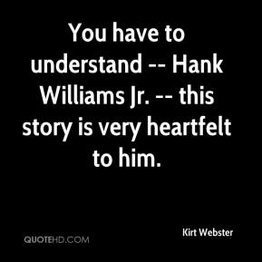 Kirt Webster  - You have to understand -- Hank Williams Jr. -- this story is very heartfelt to him.