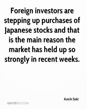 Koichi Seki  - Foreign investors are stepping up purchases of Japanese stocks and that is the main reason the market has held up so strongly in recent weeks.