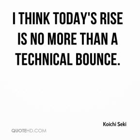 Koichi Seki  - I think today's rise is no more than a technical bounce.