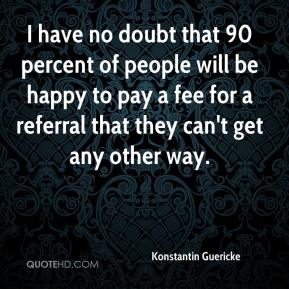 Konstantin Guericke  - I have no doubt that 90 percent of people will be happy to pay a fee for a referral that they can't get any other way.