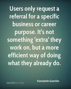 Konstantin Guericke  - Users only request a referral for a specific business or career purpose. It's not something 'extra' they work on, but a more efficient way of doing what they already do.