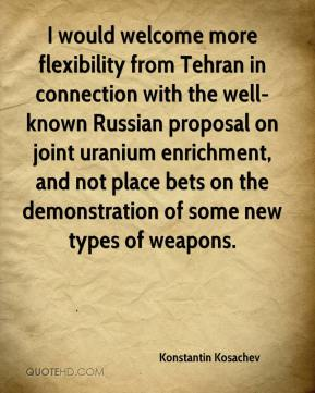 Konstantin Kosachev  - I would welcome more flexibility from Tehran in connection with the well-known Russian proposal on joint uranium enrichment, and not place bets on the demonstration of some new types of weapons.