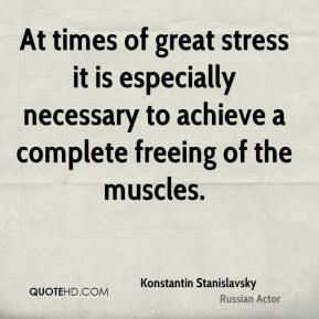Konstantin Stanislavsky  - At times of great stress it is especially necessary to achieve a complete freeing of the muscles.