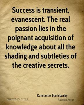 Konstantin Stanislavsky  - Success is transient, evanescent. The real passion lies in the poignant acquisition of knowledge about all the shading and subtleties of the creative secrets.