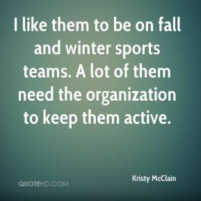 I like them to be on fall and winter sports teams. A lot of them need the organization to keep them active.