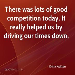 There was lots of good competition today. It really helped us by driving our times down.