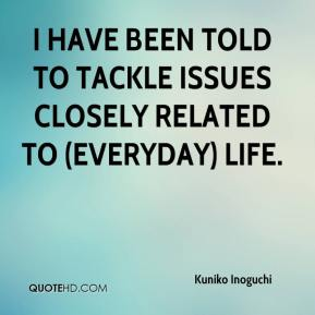 Kuniko Inoguchi  - I have been told to tackle issues closely related to (everyday) life.
