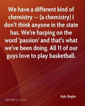 Kyle Singler  - We have a different kind of chemistry -- (a chemistry) I don't think anyone in the state has. We're harping on the word 'passion' and that's what we've been doing. All 11 of our guys love to play basketball.