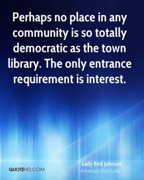 Lady Bird Johnson - Perhaps no place in any community is so totally democratic as the town library. The only entrance requirement is interest.