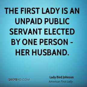 Lady Bird Johnson - The First Lady is an unpaid public servant elected by one person - her husband.