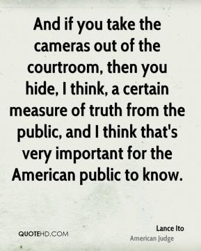 Lance Ito - And if you take the cameras out of the courtroom, then you hide, I think, a certain measure of truth from the public, and I think that's very important for the American public to know.