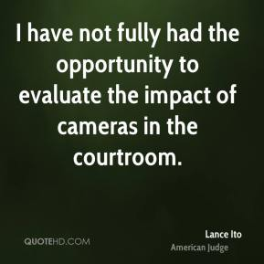 Lance Ito - I have not fully had the opportunity to evaluate the impact of cameras in the courtroom.