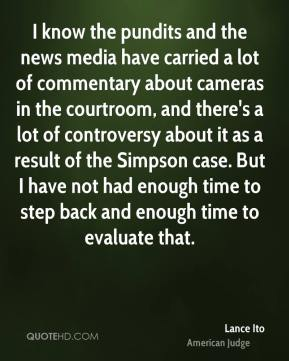 Lance Ito - I know the pundits and the news media have carried a lot of commentary about cameras in the courtroom, and there's a lot of controversy about it as a result of the Simpson case. But I have not had enough time to step back and enough time to evaluate that.