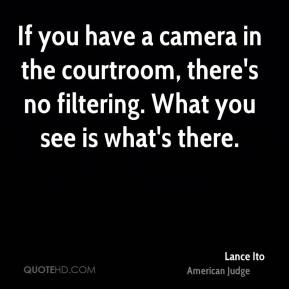 Lance Ito - If you have a camera in the courtroom, there's no filtering. What you see is what's there.