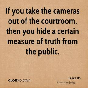 Lance Ito - If you take the cameras out of the courtroom, then you hide a certain measure of truth from the public.
