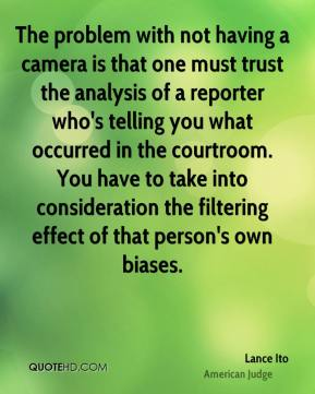 Lance Ito - The problem with not having a camera is that one must trust the analysis of a reporter who's telling you what occurred in the courtroom. You have to take into consideration the filtering effect of that person's own biases.
