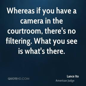 Lance Ito - Whereas if you have a camera in the courtroom, there's no filtering. What you see is what's there.