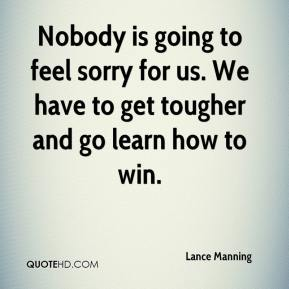 Lance Manning  - Nobody is going to feel sorry for us. We have to get tougher and go learn how to win.