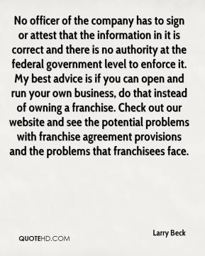 No officer of the company has to sign or attest that the information in it is correct and there is no authority at the federal government level to enforce it. My best advice is if you can open and run your own business, do that instead of owning a franchise. Check out our website and see the potential problems with franchise agreement provisions and the problems that franchisees face.