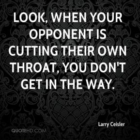 Larry Ceisler  - Look, when your opponent is cutting their own throat, you don't get in the way.