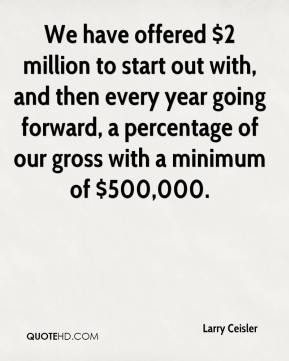 Larry Ceisler  - We have offered $2 million to start out with, and then every year going forward, a percentage of our gross with a minimum of $500,000.