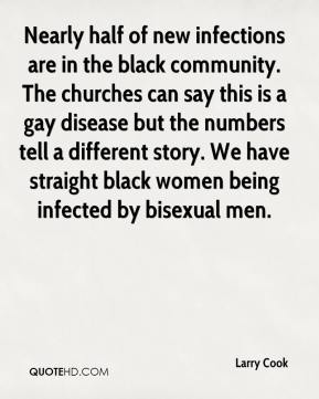 Larry Cook  - Nearly half of new infections are in the black community. The churches can say this is a gay disease but the numbers tell a different story. We have straight black women being infected by bisexual men.
