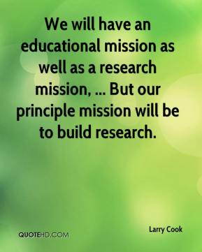 Larry Cook  - We will have an educational mission as well as a research mission, ... But our principle mission will be to build research.