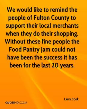 Larry Cook  - We would like to remind the people of Fulton County to support their local merchants when they do their shopping. Without these fine people the Food Pantry Jam could not have been the success it has been for the last 20 years.