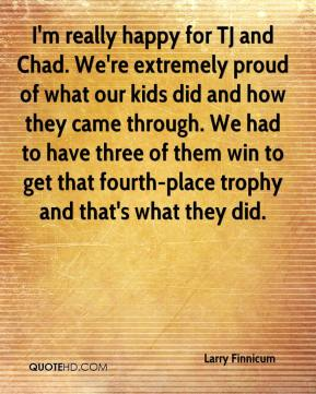 Larry Finnicum  - I'm really happy for TJ and Chad. We're extremely proud of what our kids did and how they came through. We had to have three of them win to get that fourth-place trophy and that's what they did.