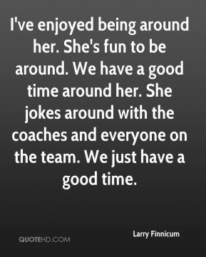 Larry Finnicum  - I've enjoyed being around her. She's fun to be around. We have a good time around her. She jokes around with the coaches and everyone on the team. We just have a good time.