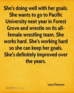 Larry Finnicum  - She's doing well with her goals. She wants to go to Pacific University next year in Forest Grove and wrestle on its all-female wrestling team. She works hard. She's working hard so she can keep her goals. She's definitely improved over the years.
