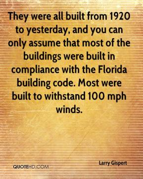 Larry Gispert  - They were all built from 1920 to yesterday, and you can only assume that most of the buildings were built in compliance with the Florida building code. Most were built to withstand 100 mph winds.