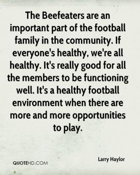 Larry Haylor  - The Beefeaters are an important part of the football family in the community. If everyone's healthy, we're all healthy. It's really good for all the members to be functioning well. It's a healthy football environment when there are more and more opportunities to play.