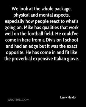 Larry Haylor  - We look at the whole package, physical and mental aspects, especially how people react to what's going on. Mike has qualities that work well on the football field. He could've come in here from a Division I school and had an edge but it was the exact opposite. He has come in and fit like the proverbial expensive Italian glove.
