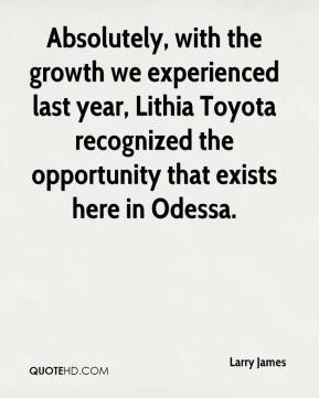 Larry James  - Absolutely, with the growth we experienced last year, Lithia Toyota recognized the opportunity that exists here in Odessa.