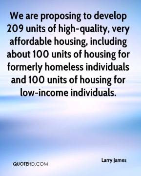 Larry James  - We are proposing to develop 209 units of high-quality, very affordable housing, including about 100 units of housing for formerly homeless individuals and 100 units of housing for low-income individuals.